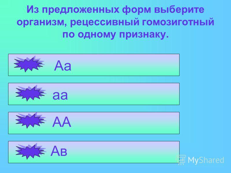 Из предложенных форм выберите организм, рецессивный гомозиготный по одному признаку. Аа аа АА Ав