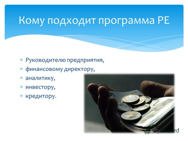 Руководителю предприятия, финансовому директору, аналитику, инвестору, кредитору. Кому подходит программа PE