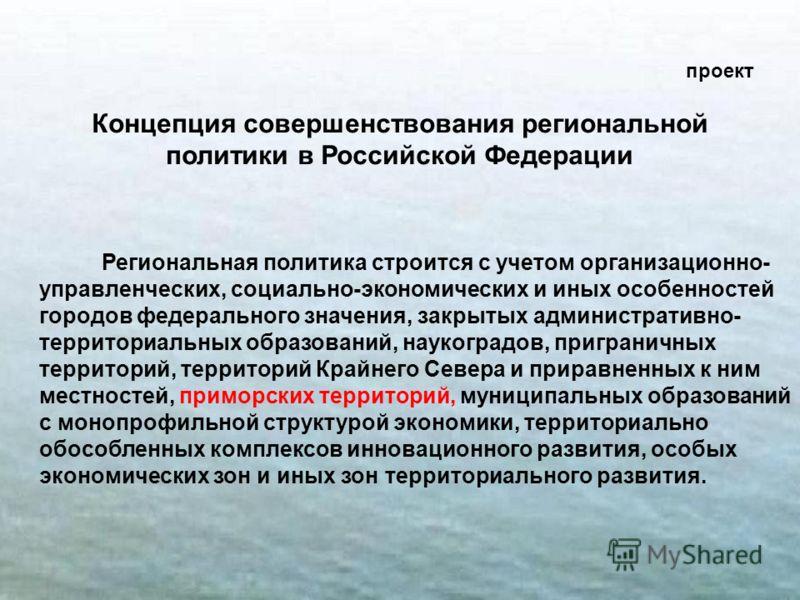 2 проект Концепция совершенствования региональной политики в Российской Федерации Региональная политика строится с учетом организационно- управленческих, социально-экономических и иных особенностей городов федерального значения, закрытых администрати