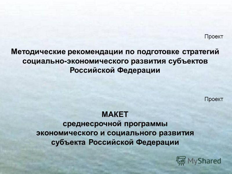 20 Проект Методические рекомендации по подготовке стратегий социально-экономического развития субъектов Российской Федерации Проект МАКЕТ среднесрочной программы экономического и социального развития субъекта Российской Федерации