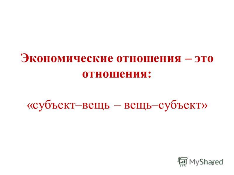 8 Экономические отношения – это отношения: «субъект–вещь – вещь–субъект»