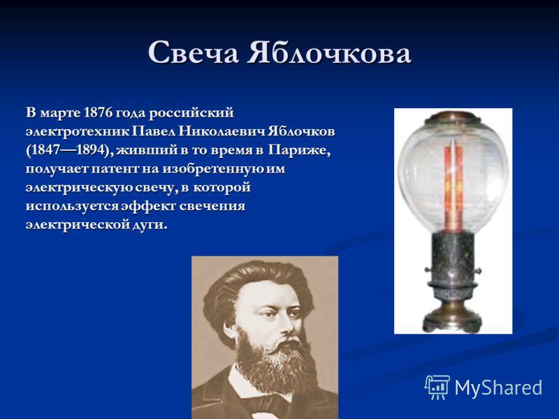 Свеча Яблочкова В марте 1876 года российский электротехник Павел Николаевич Яблочков (18471894), живший в то время в Париже, получает патент на изобретенную им электрическую свечу, в которой используется эффект свечения электрической дуги.