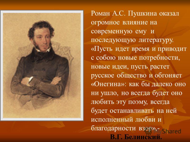 Роман А.С. Пушкина оказал огромное влияние на современную ему и последующую литературу. «Пусть идет время и приводит с собою новые потребности, новые идеи, пусть растет русское общество и обгоняет «Онегина»: как бы далеко оно ни ушло, но всегда будет