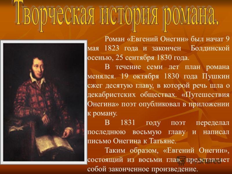 Роман «Евгений Онегин» был начат 9 мая 1823 года и закончен Болдинской осенью, 25 сентября 1830 года. В течение семи лет план романа менялся. 19 октября 1830 года Пушкин сжег десятую главу, в которой речь шла о декабристских обществах. «Путешествия О