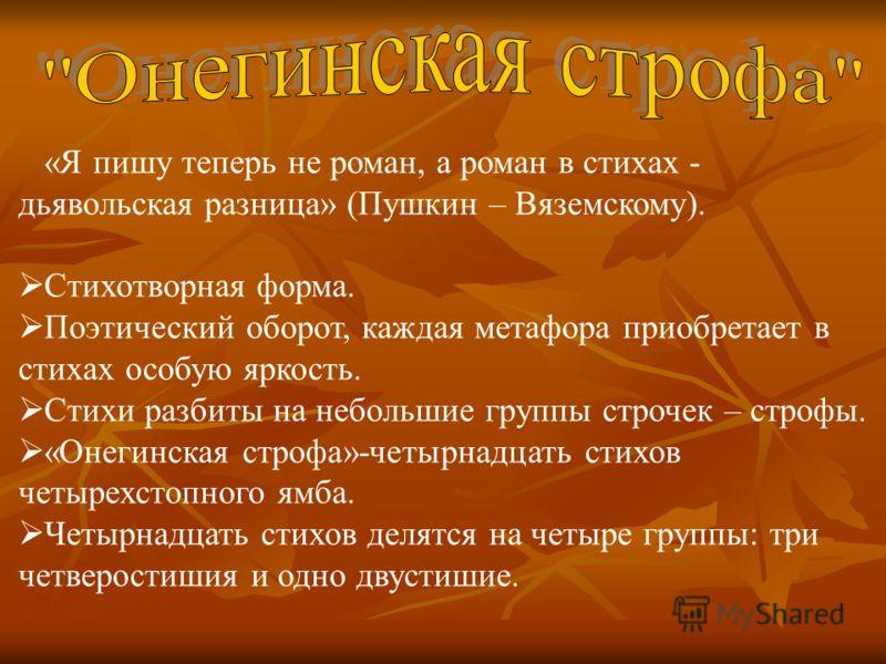 «Я пишу теперь не роман, а роман в стихах - дьявольская разница» (Пушкин – Вяземскому). Стихотворная форма. Поэтический оборот, каждая метафора приобретает в стихах особую яркость. Стихи разбиты на небольшие группы строчек – строфы. «Онегинская строф