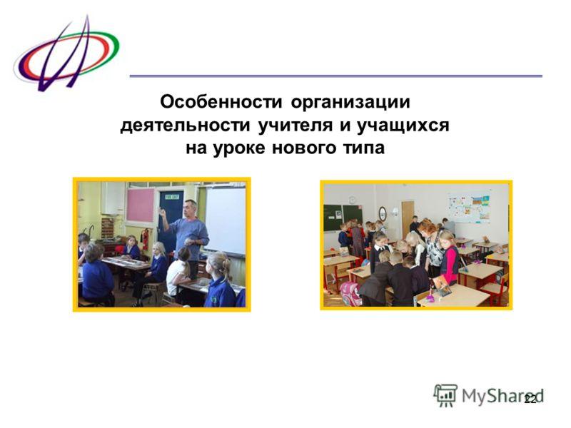 22 Особенности организации деятельности учителя и учащихся на уроке нового типа