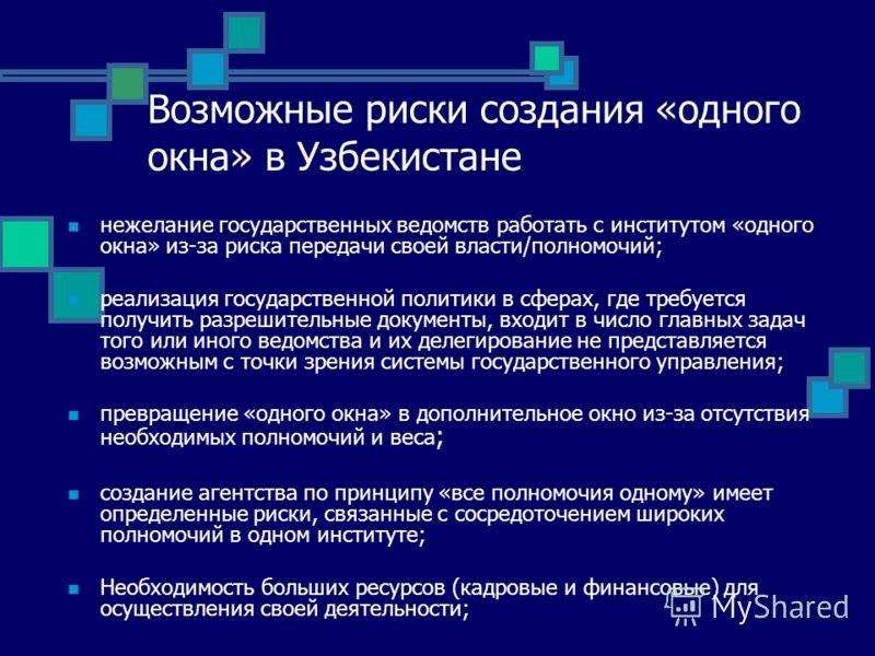 Возможные риски создания «одного окна» в Узбекистане нежелание государственных ведомств работать с институтом «одного окна» из-за риска передачи своей власти/полномочий; реализация государственной политики в сферах, где требуется получить разрешитель
