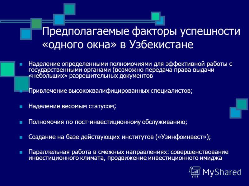 Предполагаемые факторы успешности «одного окна» в Узбекистане Наделение определенными полномочиями для эффективной работы с государственными органами (возможно передача права выдачи «небольших» разрешительных документов Привлечение высококвалифициров