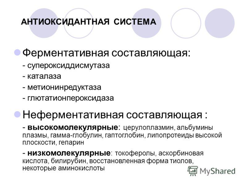 АНТИОКСИДАНТНАЯ СИСТЕМА Ферментативная составляющая: - супероксиддисмутаза - каталаза - метионинредуктаза - глютатионпероксидаза Неферментативная составляющая : - высокомолекулярные: церулоплазмин, альбумины плазмы, гамма-глобулин, гаптоглобин, липоп