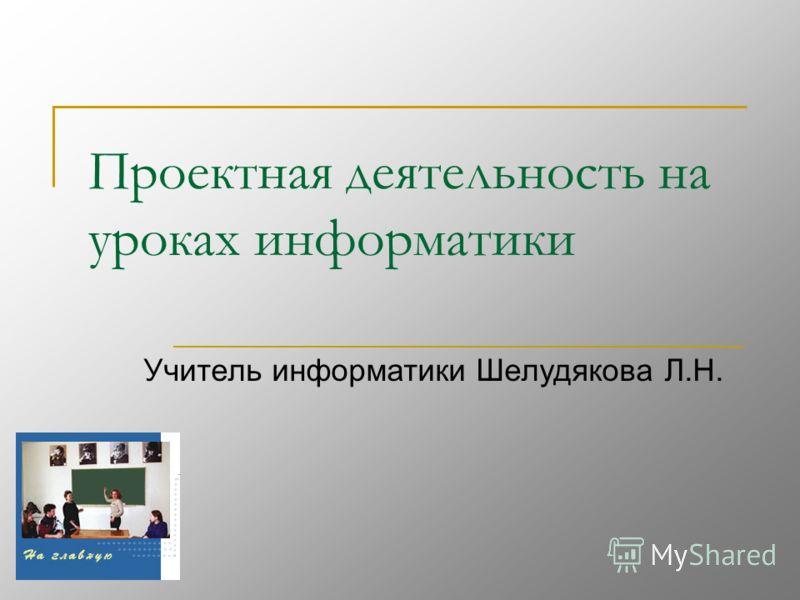 Проектная деятельность на уроках информатики Учитель информатики Шелудякова Л.Н.