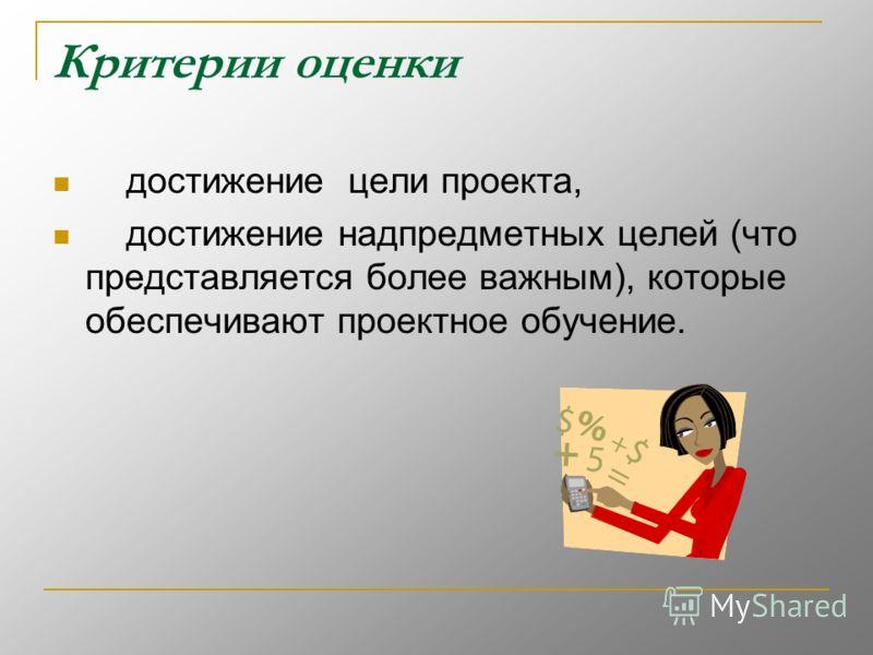 Критерии оценки достижение цели проекта, достижение надпредметных целей (что представляется более важным), которые обеспечивают проектное обучение.