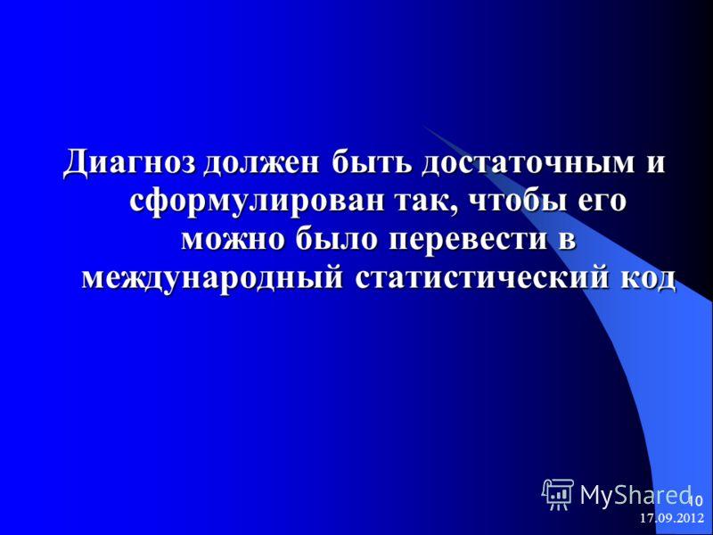 17.09.2012 10 Диагноз должен быть достаточным и сформулирован так, чтобы его можно было перевести в международный статистический код