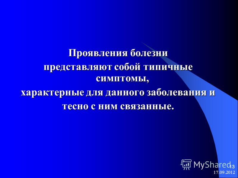 17.09.2012 13 Проявления болезни представляют собой типичные симптомы, характерные для данного заболевания и тесно с ним связанные.