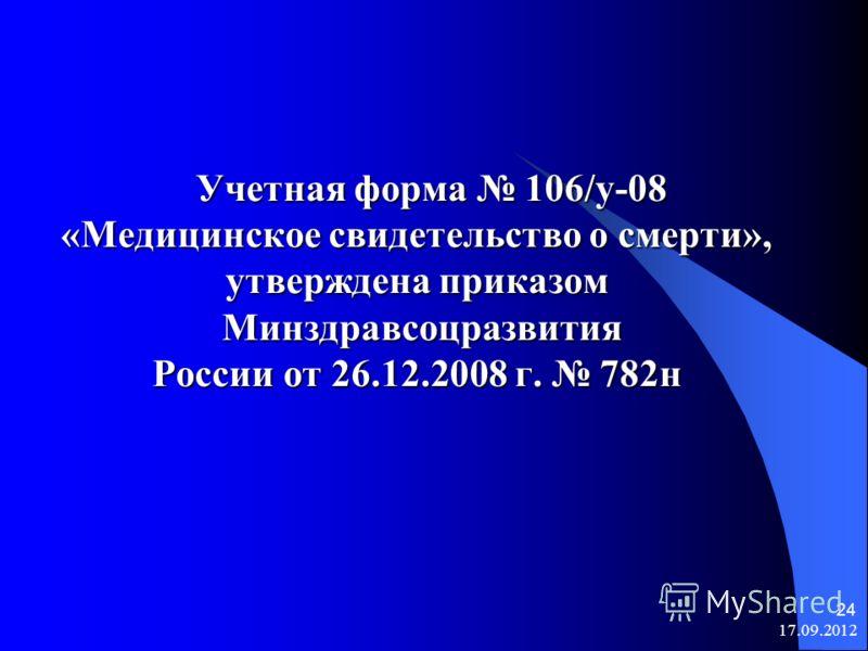 17.09.2012 24 Учетная форма 106/у-08 Учетная форма 106/у-08 «Медицинское свидетельство о смерти», утверждена приказом Минздравсоцразвития Минздравсоцразвития России от 26.12.2008 г. 782н