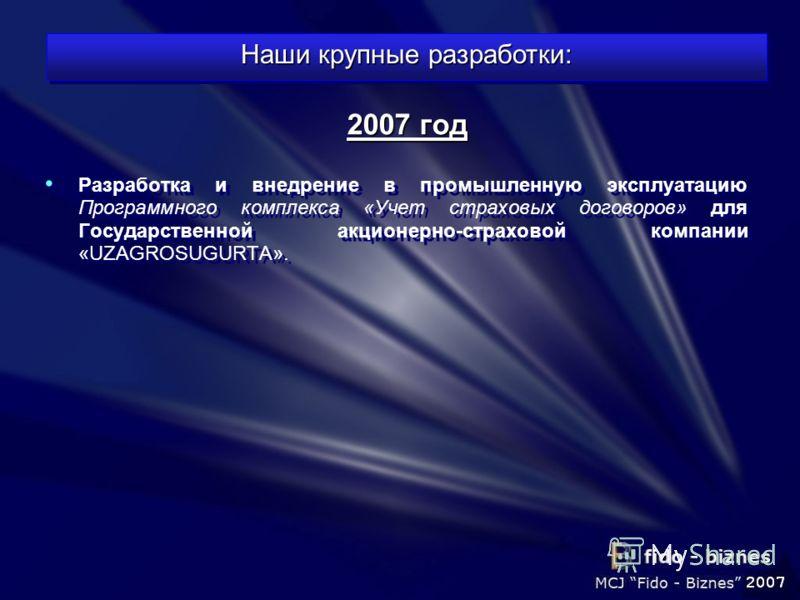 Разработка и внедрение в промышленную эксплуатацию Программного комплекса «Учет страховых договоров» для Государственной акционерно-страховой компании «UZAGROSUGURTA». 2007 год Наши крупные разработки: