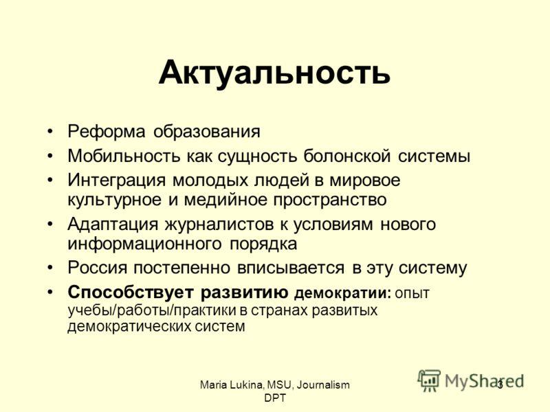 Maria Lukina, MSU, Journalism DPT 3 Актуальность Реформа образования Мобильность как сущность болонской системы Интеграция молодых людей в мировое культурное и медийное пространство Адаптация журналистов к условиям нового информационного порядка Росс
