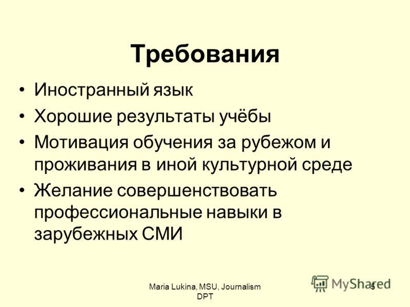 Maria Lukina, MSU, Journalism DPT 5 Требования Иностранный язык Хорошие результаты учёбы Мотивация обучения за рубежом и проживания в иной культурной среде Желание совершенствовать профессиональные навыки в зарубежных СМИ