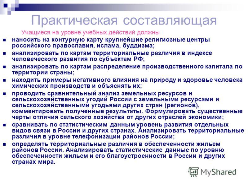 Практическая составляющая Учащиеся на уровне учебных действий должны наносить на контурную карту крупнейшие религиозные центры российского православия, ислама, буддизма; анализировать по картам территориальные различия в индексе человеческого развити