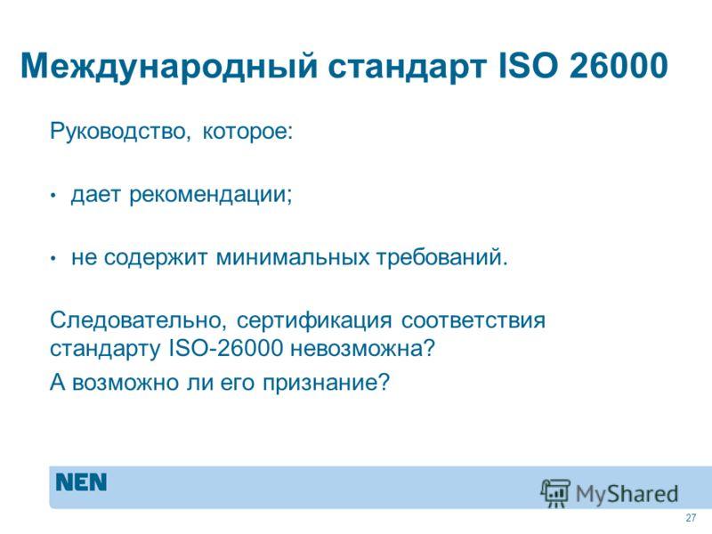 Международный стандарт ISO 26000 Руководство, которое: дает рекомендации; не содержит минимальных требований. Следовательно, сертификация соответствия стандарту ISO-26000 невозможна? А возможно ли его признание? 27