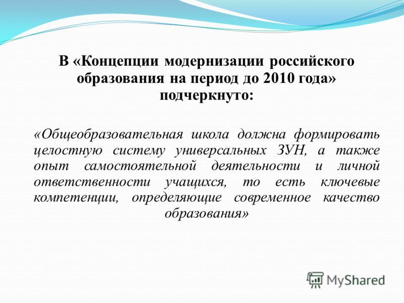 В «Концепции модернизации российского образования на период до 2010 года» подчеркнуто: «Общеобразовательная школа должна формировать целостную систему универсальных ЗУН, а также опыт самостоятельной деятельности и личной ответственности учащихся, то
