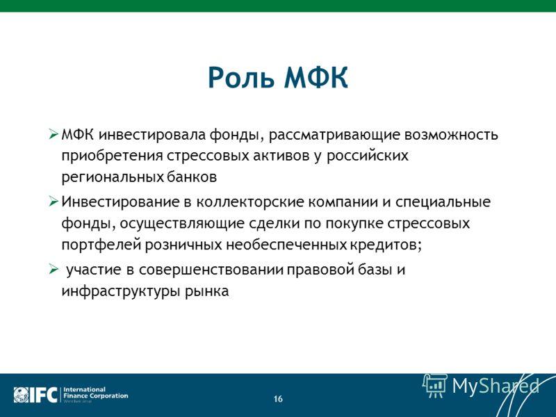 Роль МФК МФК инвестировала фонды, рассматривающие возможность приобретения стрессовых активов у российских региональных банков Инвестирование в коллекторские компании и специальные фонды, осуществляющие сделки по покупке стрессовых портфелей розничны