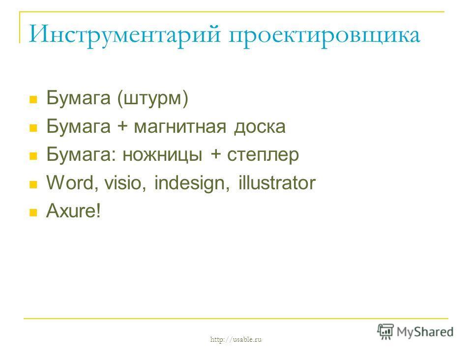 http://usable.ru Инструментарий проектировщика Бумага (штурм) Бумага + магнитная доска Бумага: ножницы + степлер Word, visio, indesign, illustrator Axure!