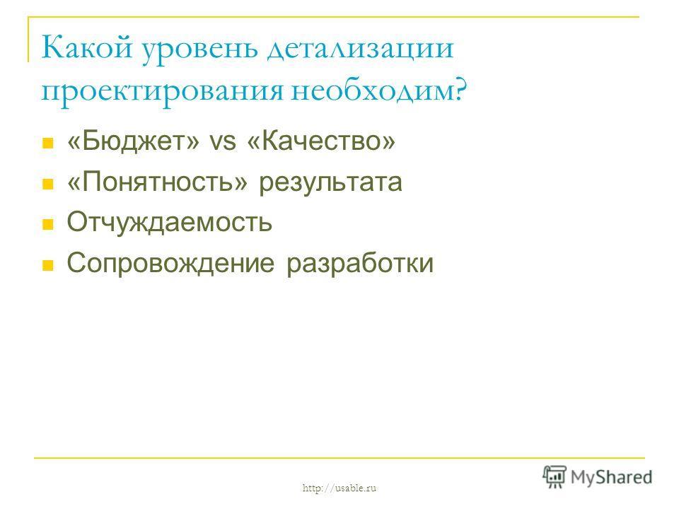 http://usable.ru Какой уровень детализации проектирования необходим? «Бюджет» vs «Качество» «Понятность» результата Отчуждаемость Сопровождение разработки