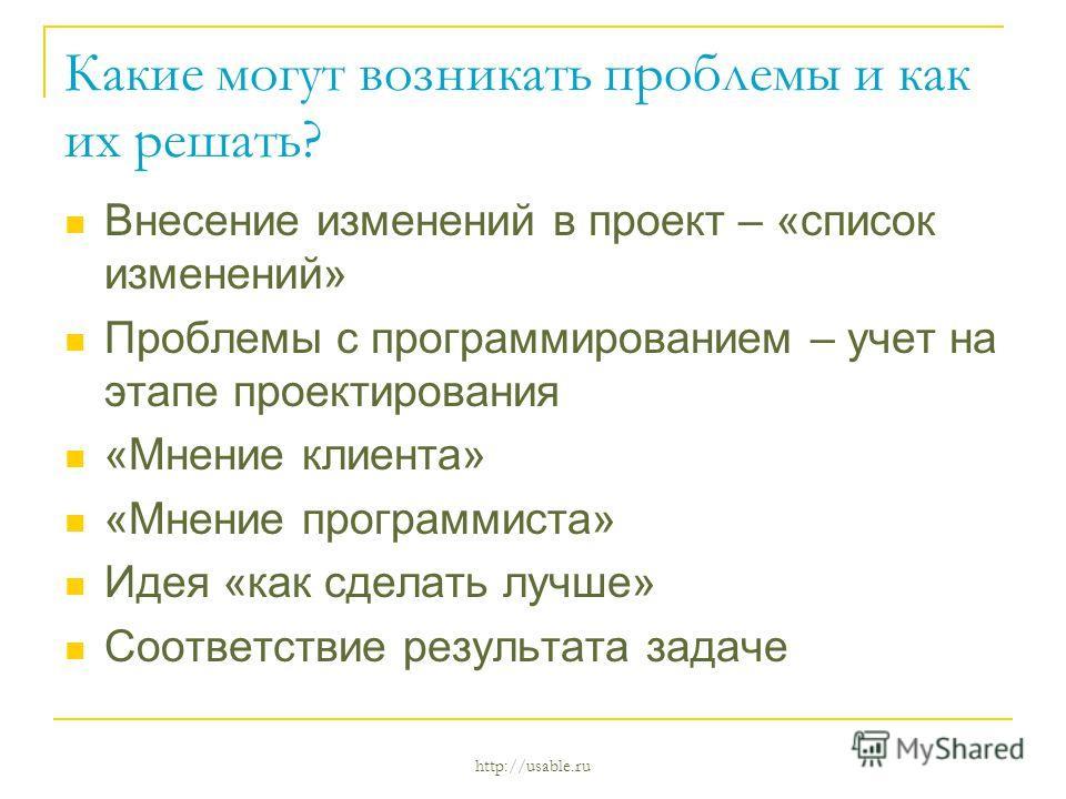 http://usable.ru Какие могут возникать проблемы и как их решать? Внесение изменений в проект – «список изменений» Проблемы с программированием – учет на этапе проектирования «Мнение клиента» «Мнение программиста» Идея «как сделать лучше» Соответствие