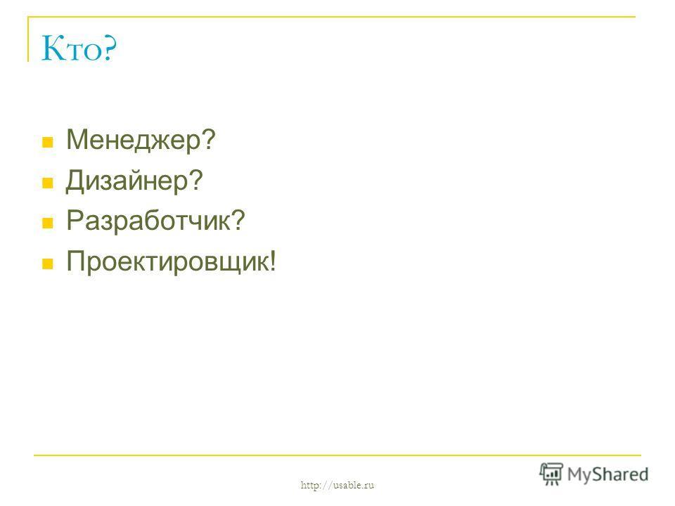 http://usable.ru Кто? Менеджер? Дизайнер? Разработчик? Проектировщик!