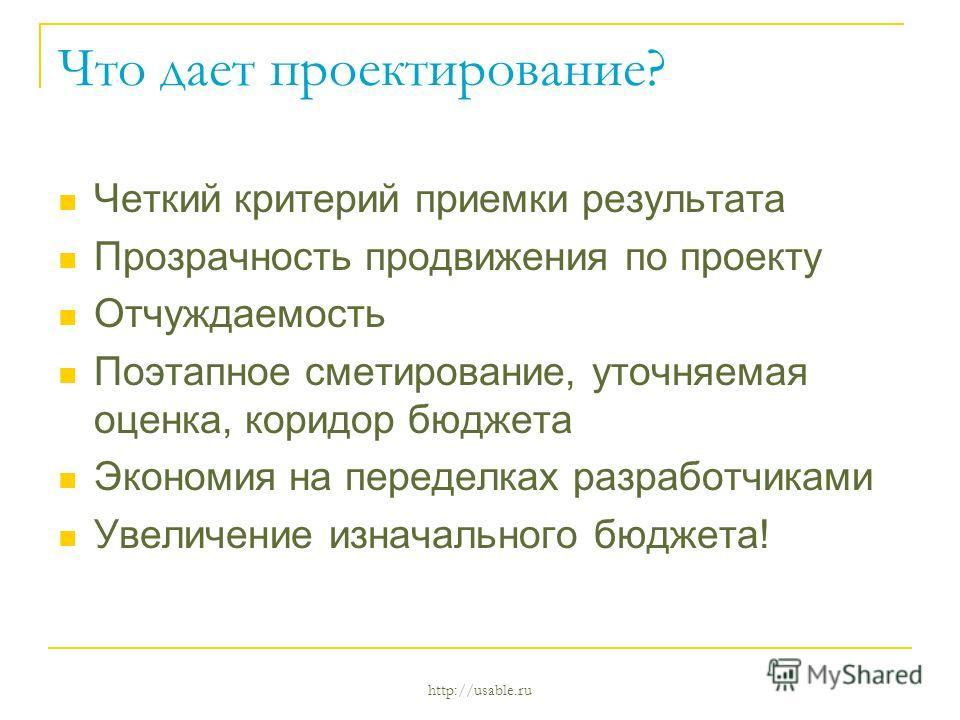 http://usable.ru Что дает проектирование? Четкий критерий приемки результата Прозрачность продвижения по проекту Отчуждаемость Поэтапное матирование, уточняемая оценка, коридор бюджета Экономия на переделках разработчиками Увеличение изначального бюд