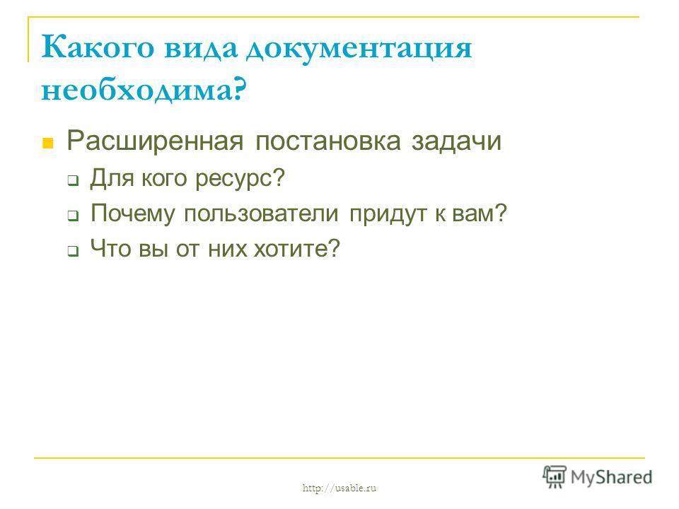 http://usable.ru Какого вида документация необходима? Расширенная постановка задачи Для кого ресурс? Почему пользователи придут к вам? Что вы от них хотите?
