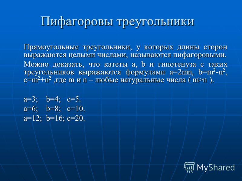 Пифагоровы треугольники Прямоугольные треугольники, у которых длины сторон выражаются целыми числами, называются пифагоровыми. Можно доказать, что катеты a, b и гипотенуза c таких треугольников выражаются формулами a=2mn, b=m 2 -n 2, с=m 2 +n 2,где m