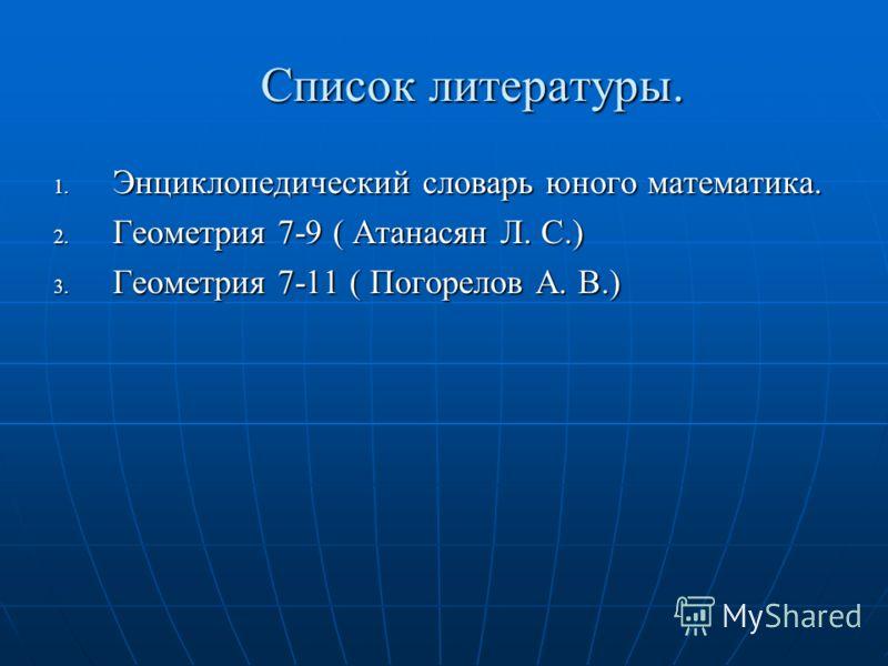 Список литературы. 1. Энциклопедический словарь юного математика. 2. Геометрия 7-9 ( Атанасян Л. С.) 3. Геометрия 7-11 ( Погорелов А. В.)