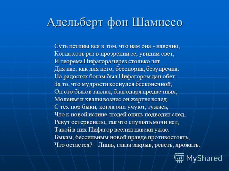 Адельберт фон Шамиссо Суть истины вся в том, что нам она - навечно, Когда хоть раз в прозрении ее, увидим свет, И теорема Пифагора через столько лет Для нас, как для него, бесспорна, безупречна. На радостях богам был Пифагором дан обет: За то, что му