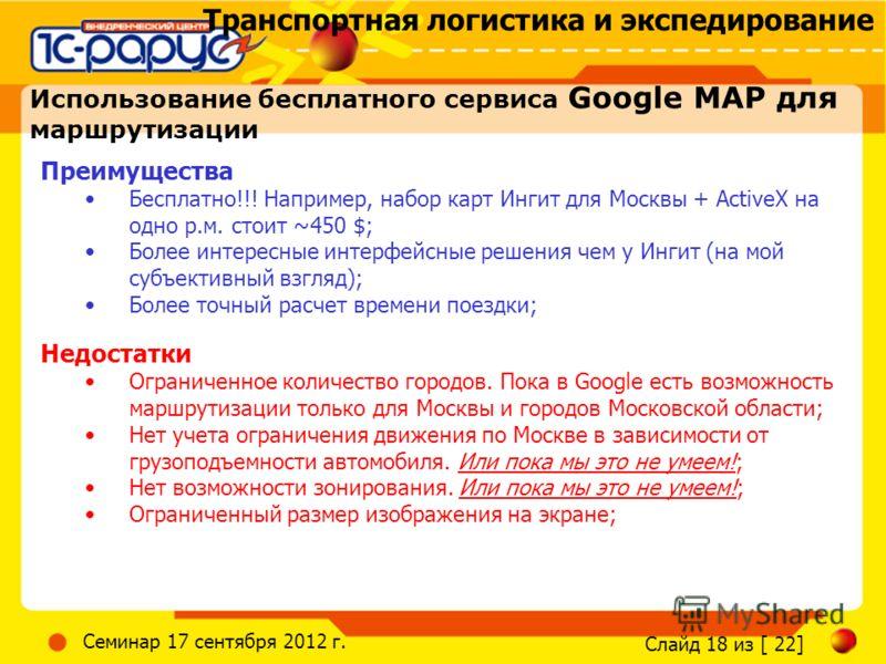 Транспортная логистика и экспедирование Слайд 18 из [ 22] Семинар 17 сентября 2012 г. Использование бесплатного сервиса Google MAP для маршрутизации Преимущества Бесплатно!!! Например, набор карт Ингит для Москвы + ActiveX на одно р.м. стоит ~450 $;