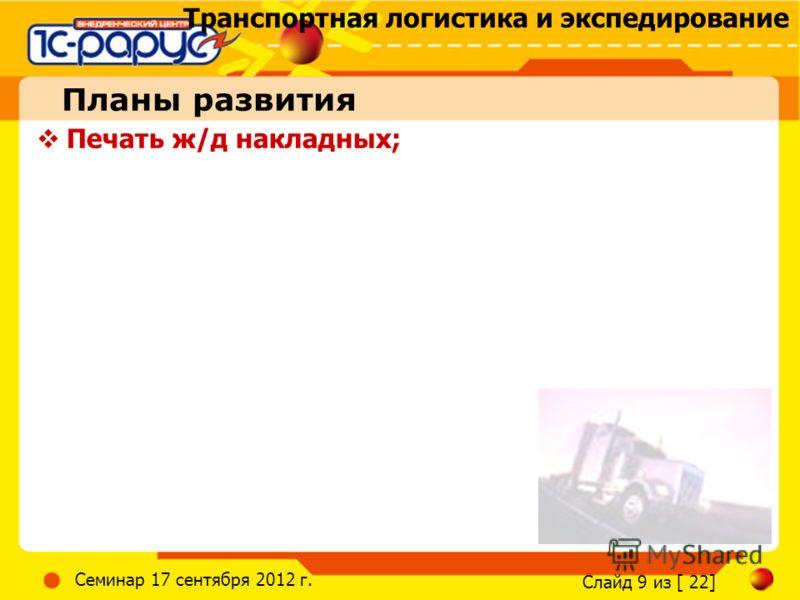 Транспортная логистика и экспедирование Слайд 9 из [ 22] Семинар 17 сентября 2012 г. Планы развития Печать ж/д накладных;