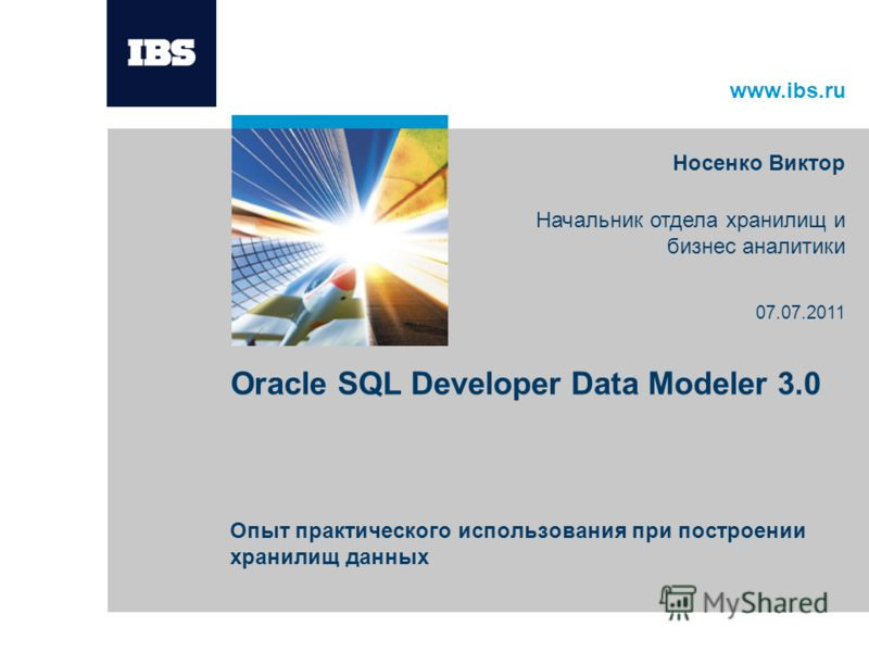 www.ibs.ru Oracle SQL Developer Data Modeler 3.0 Опыт практического использования при построении хранилищ данных Носенко Виктор Начальник отдела хранилищ и бизнес аналитики 07.07.2011