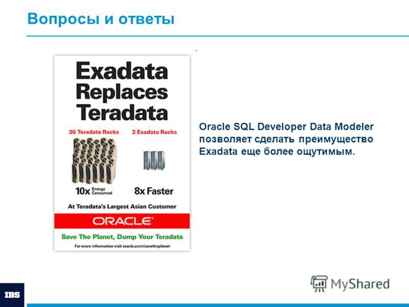 Вопросы и ответы Oracle SQL Developer Data Modeler позволяет сделать преимущество Exadata еще более ощутимым.