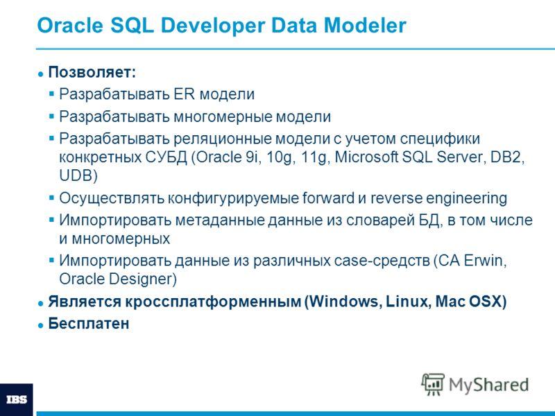 Oracle SQL Developer Data Modeler Позволяет: Разрабатывать ER модели Разрабатывать многомерные модели Разрабатывать реляционные модели с учетом специфики конкретных СУБД (Oracle 9i, 10g, 11g, Microsoft SQL Server, DB2, UDB) Осуществлять конфигурируем