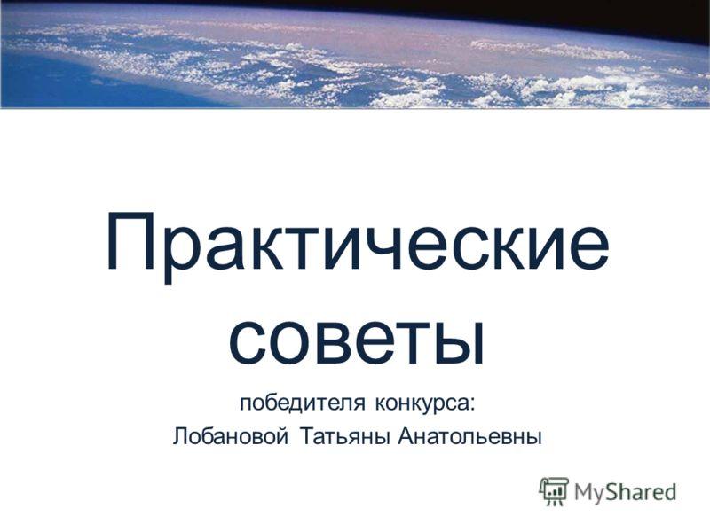 Практические советы победителя конкурса: Лобановой Татьяны Анатольевны