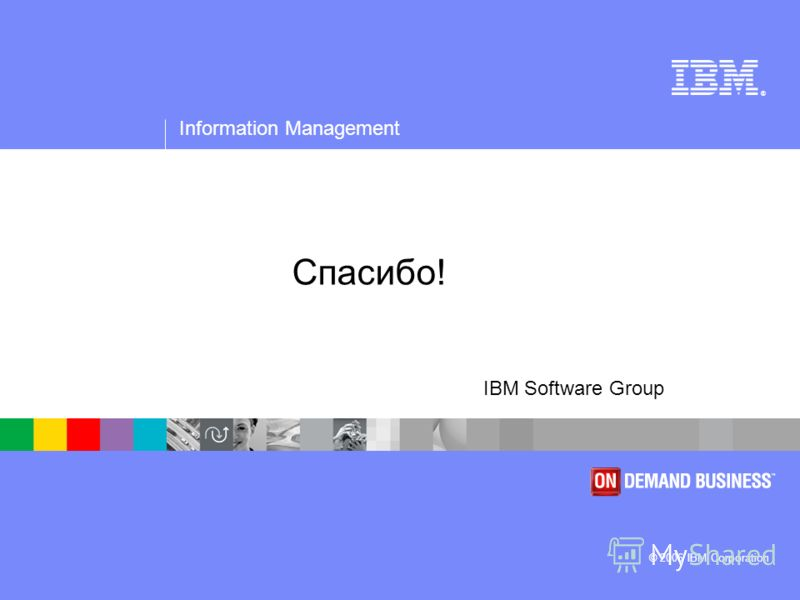® Information Management © 2006 IBM Corporation IBM Software Group Спасибо!