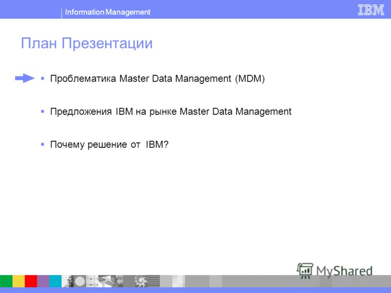 Information Management План Презентации Проблематика Master Data Management (MDM) Предложения IBM на рынке Master Data Management Почему решение от IBM?