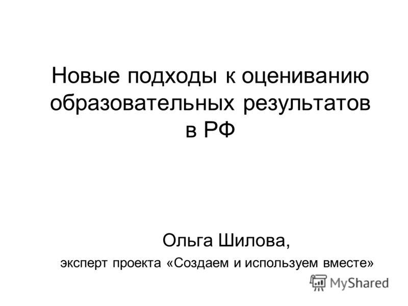 Новые подходы к оцениванию образовательных результатов в РФ Ольга Шилова, эксперт проекта «Создаем и используем вместе»