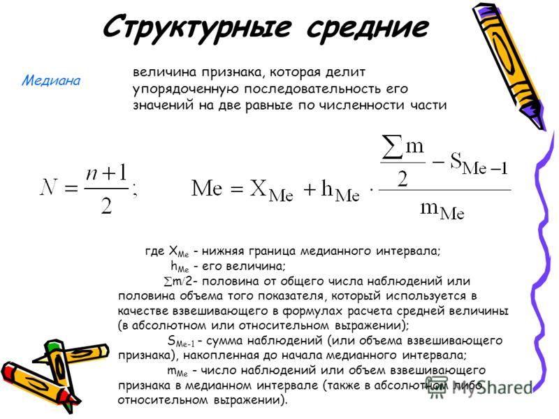 Структурные средние Медиана величина признака, которая делит упорядоченную последовательность его значений на две равные по численности части где X Me - нижняя граница медианного интервала; h Me - его величина; m 2- половина от общего числа наблюдени