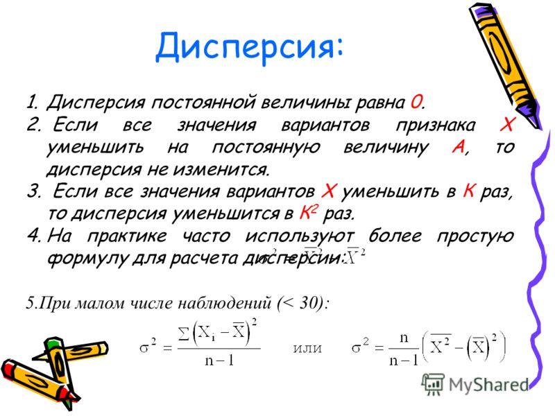 Дисперсия: 1.Дисперсия постоянной величины равна 0. 2. Если все значения вариантов признака X уменьшить на постоянную величину А, то дисперсия не изменится. 3. Если все значения вариантов Х уменьшить в К раз, то дисперсия уменьшится в К 2 раз. 4.На п