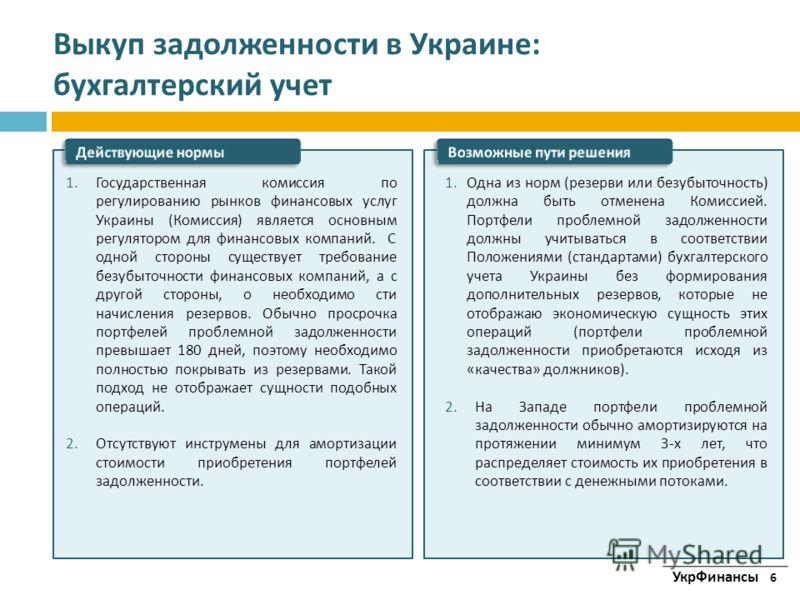 Выкуп задолженности в Украине : бухгалтерский учет 1. Государственная комиссия по регулированию рынков финансовых услуг Украины ( Комиссия ) является основным регулятором для финансовых компаний. С одной стороны существует требование безубыточности ф