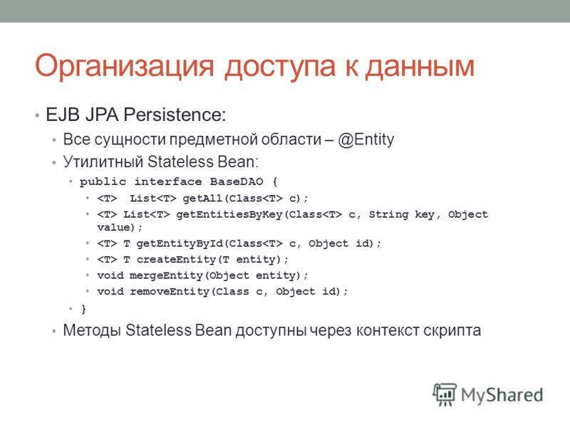 Организация доступа к данным EJB JPA Persistence: Все сущности предметной области – @Entity Утилитный Stateless Bean: public interface BaseDAO { List getAll(Class c); List getEntitiesByKey(Class c, String key, Object value); T getEntityById(Class c,