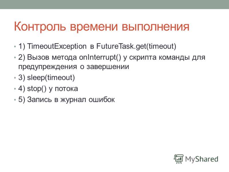 Контроль времени выполнения 1) TimeoutException в FutureTask.get(timeout) 2) Вызов метода onInterrupt() у скрипта команды для предупреждения о завершении 3) sleep(timeout) 4) stop() у потока 5) Запись в журнал ошибок