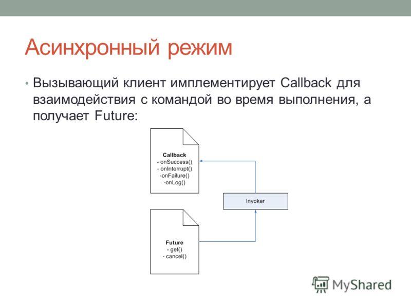 Асинхронный режим Вызывающий клиент имплементирует Callback для взаимодействия с командой во время выполнения, а получает Future: