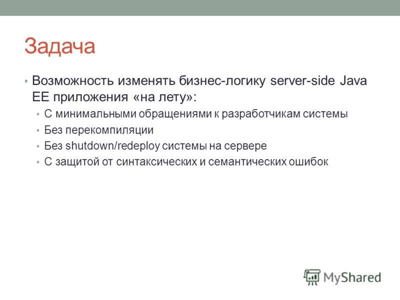 Задача Возможность изменять бизнес-логику server-side Java EE приложения «на лету»: С минимальными обращениями к разработчикам системы Без перекомпиляции Без shutdown/redeploy системы на сервере С защитой от синтаксических и семантических ошибок